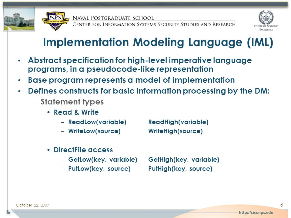 October 22, 2007 8 Implementation Modeling Language (IML) Abstract specification for high-level imperative language programs, in a pseudocode-like representation Base program represents a model of implementation Defines constructs for basic information processing by the DM: – Statement types Read & Write – ReadLow(variable) ReadHigh(variable) – WriteLow(source) WriteHigh(source) DirectFile access – GetLow(key, variable) GetHigh(key, variable) – PutLow(key, source) PutHigh(key, source)