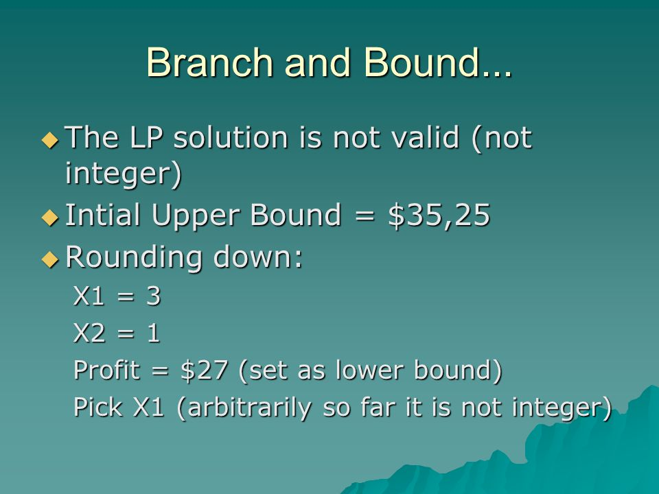 Branch and Bound...  The LP solution is not valid (not integer)  Intial Upper Bound = $35,25  Rounding down: X1 = 3 X2 = 1 Profit = $27 (set as low