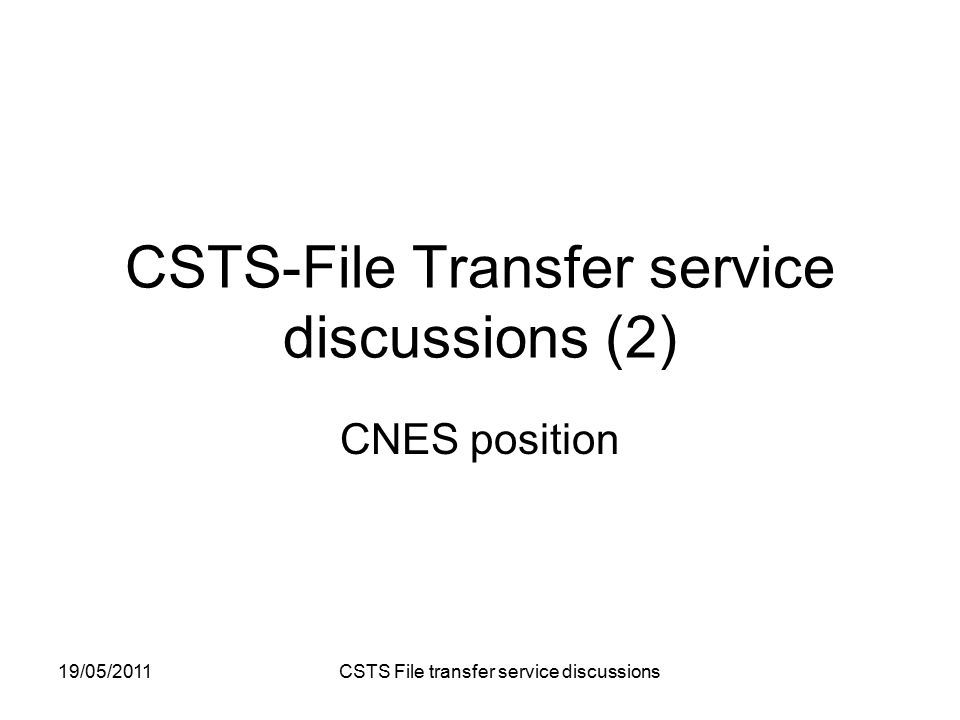 19/05/2011 CSTS File transfer service discussions CSTS-File Transfer service discussions (2) CNES position