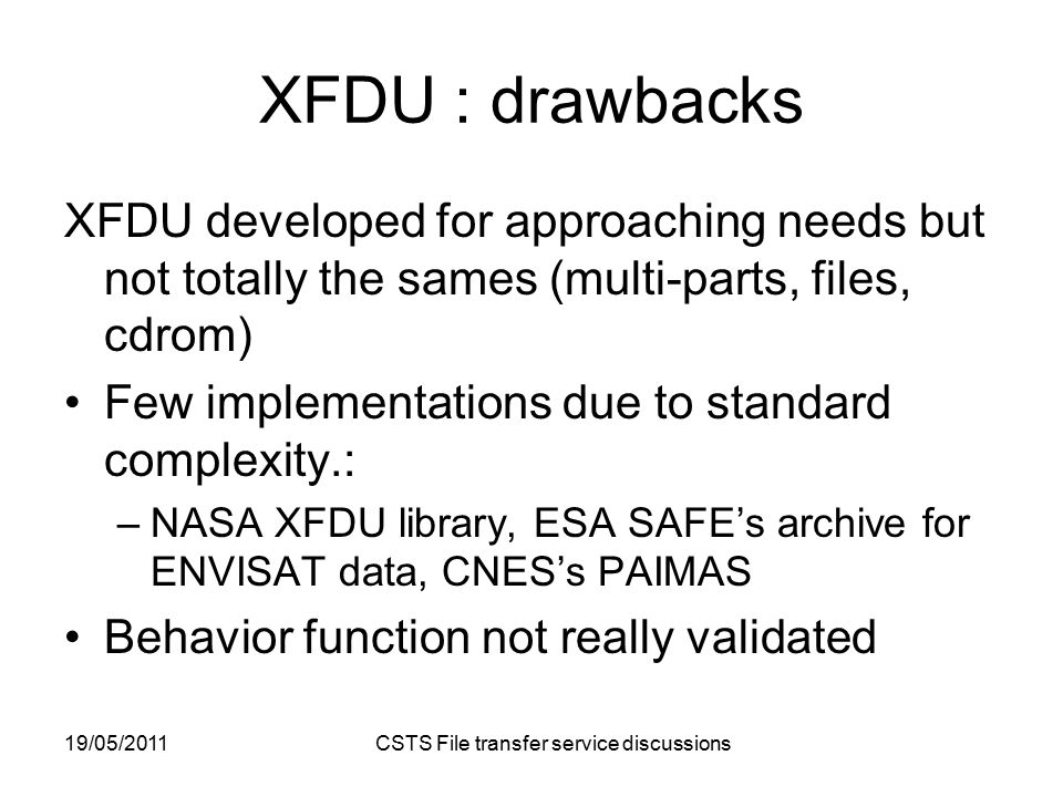 19/05/2011 CSTS File transfer service discussions XFDU : drawbacks XFDU developed for approaching needs but not totally the sames (multi-parts, files, cdrom) Few implementations due to standard complexity.: –NASA XFDU library, ESA SAFE's archive for ENVISAT data, CNES's PAIMAS Behavior function not really validated