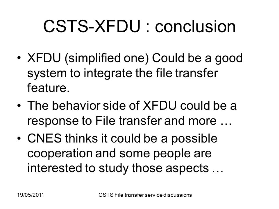19/05/2011 CSTS File transfer service discussions CSTS-XFDU : conclusion XFDU (simplified one) Could be a good system to integrate the file transfer feature.