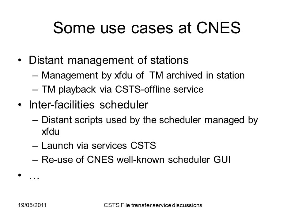 19/05/2011 CSTS File transfer service discussions Some use cases at CNES Distant management of stations –Management by xfdu of TM archived in station –TM playback via CSTS-offline service Inter-facilities scheduler –Distant scripts used by the scheduler managed by xfdu –Launch via services CSTS –Re-use of CNES well-known scheduler GUI …