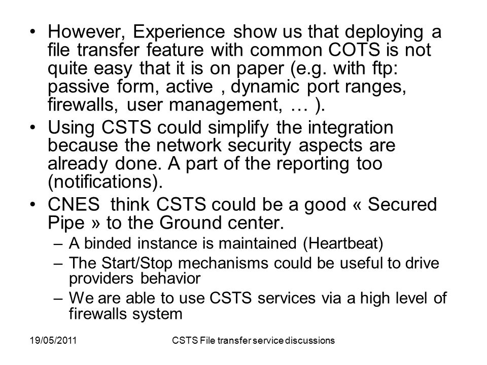 19/05/2011 CSTS File transfer service discussions However, Experience show us that deploying a file transfer feature with common COTS is not quite easy that it is on paper (e.g.