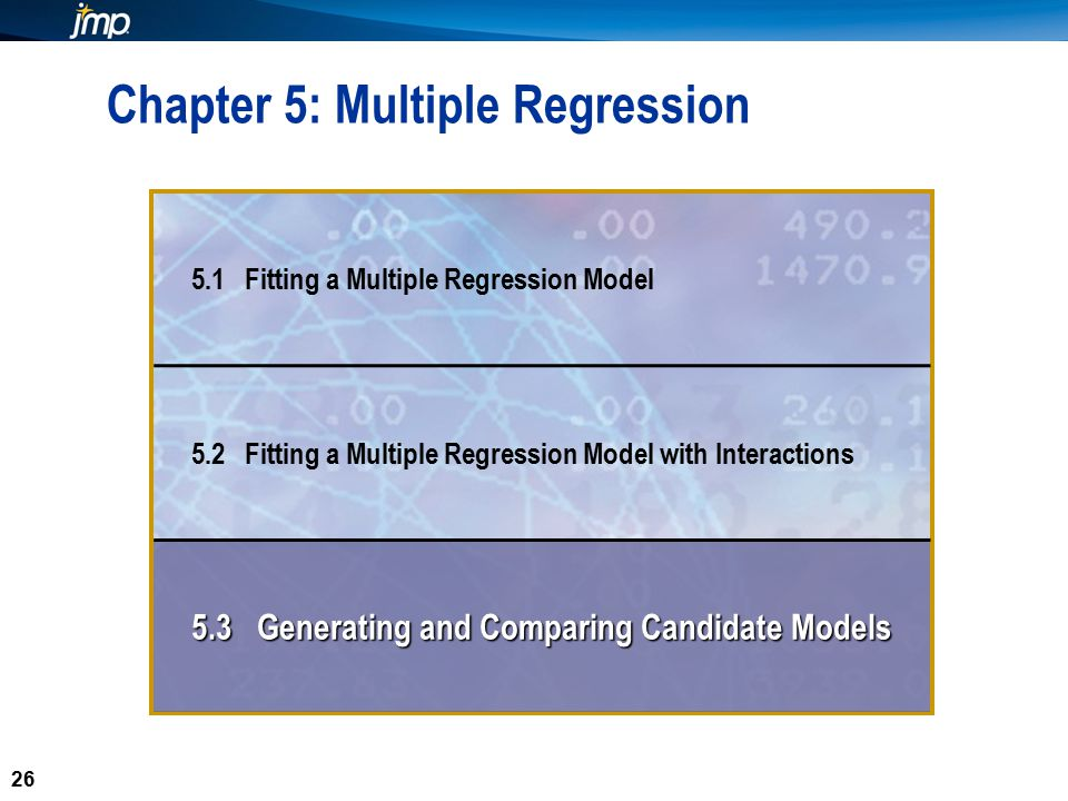 26 Chapter 5: Multiple Regression 5.1 Fitting a Multiple Regression Model 5.2 Fitting a Multiple Regression Model with Interactions 5.3 Generating and Comparing Candidate Models