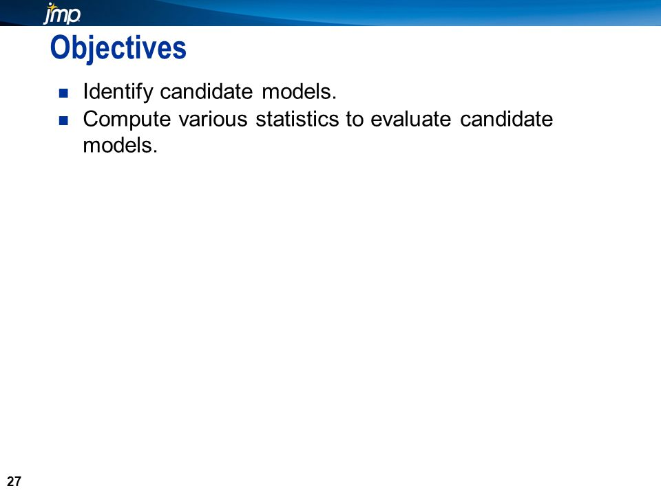 27 Objectives Identify candidate models.Compute various statistics to evaluate candidate models.
