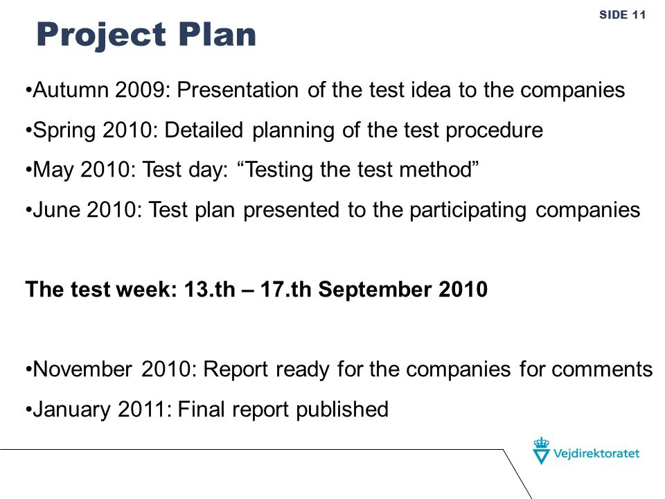 SIDE 11 Project Plan Autumn 2009: Presentation of the test idea to the companies Spring 2010: Detailed planning of the test procedure May 2010: Test day: Testing the test method June 2010: Test plan presented to the participating companies The test week: 13.th – 17.th September 2010 November 2010: Report ready for the companies for comments January 2011: Final report published