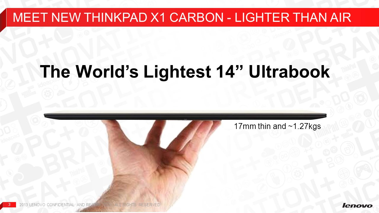 "3 The World's Lightest 14"" Ultrabook 17mm thin and ~1.27kgs MEET NEW THINKPAD X1 CARBON - LIGHTER THAN AIR 2013 LENOVO CONFIDENTIAL AND RESTRICTED. AL"
