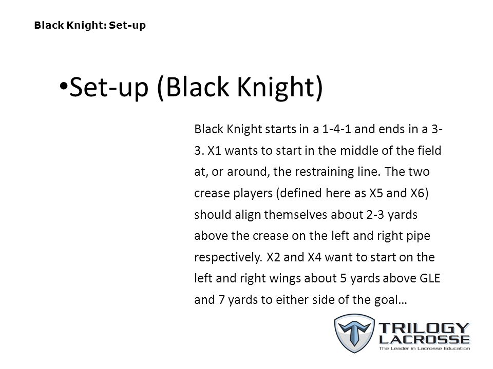 Black Knight: Set-up Black Knight starts in a 1-4-1 and ends in a 3- 3. X1 wants to start in the middle of the field at, or around, the restraining li