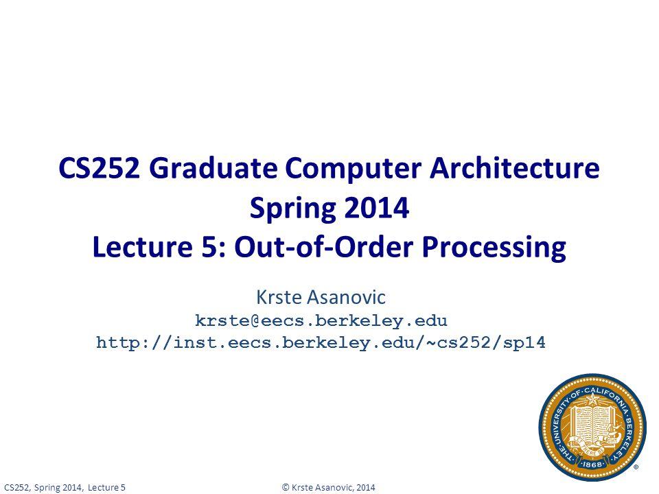 © Krste Asanovic, 2014CS252, Spring 2014, Lecture 5 CS252 Graduate Computer Architecture Spring 2014 Lecture 5: Out-of-Order Processing Krste Asanovic krste@eecs.berkeley.edu http://inst.eecs.berkeley.edu/~cs252/sp14