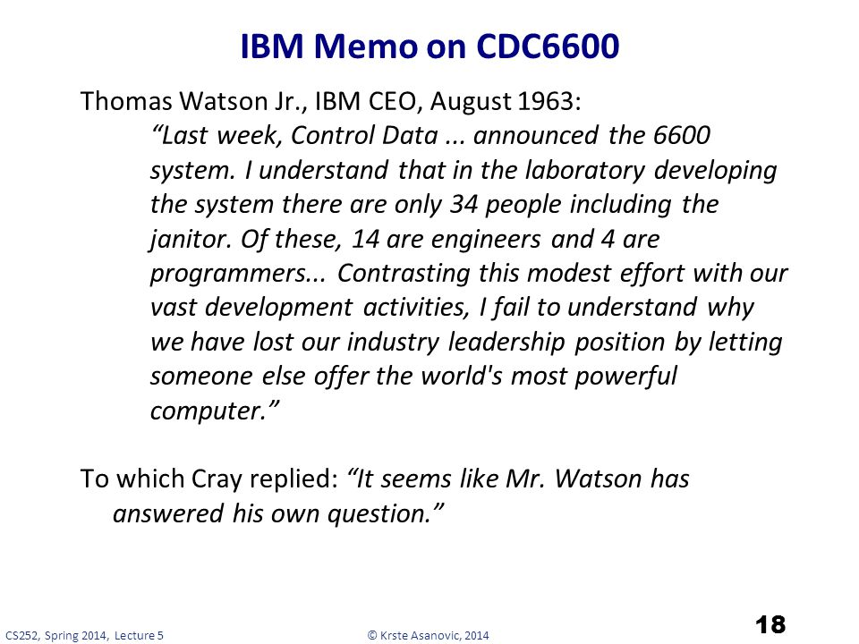 © Krste Asanovic, 2014CS252, Spring 2014, Lecture 5 IBM Memo on CDC6600 Thomas Watson Jr., IBM CEO, August 1963: Last week, Control Data...