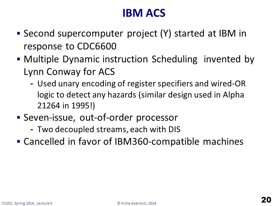 © Krste Asanovic, 2014CS252, Spring 2014, Lecture 5 IBM ACS  Second supercomputer project (Y) started at IBM in response to CDC6600  Multiple Dynamic instruction Scheduling invented by Lynn Conway for ACS -Used unary encoding of register specifiers and wired-OR logic to detect any hazards (similar design used in Alpha 21264 in 1995!)  Seven-issue, out-of-order processor -Two decoupled streams, each with DIS  Cancelled in favor of IBM360-compatible machines 20