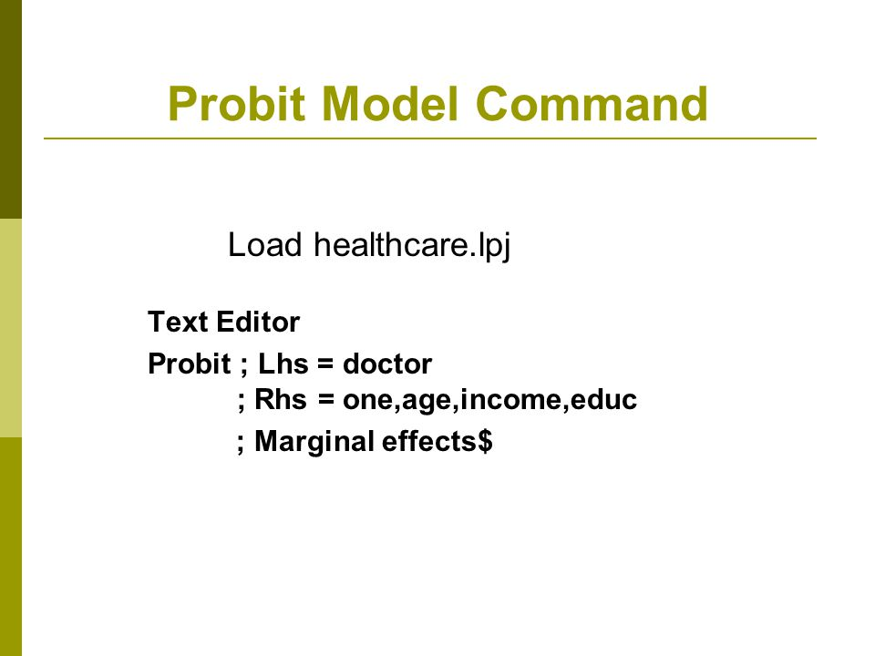 Probit Model Command Text Editor Probit ; Lhs = doctor ; Rhs = one,age,income,educ ; Marginal effects$ Load healthcare.lpj