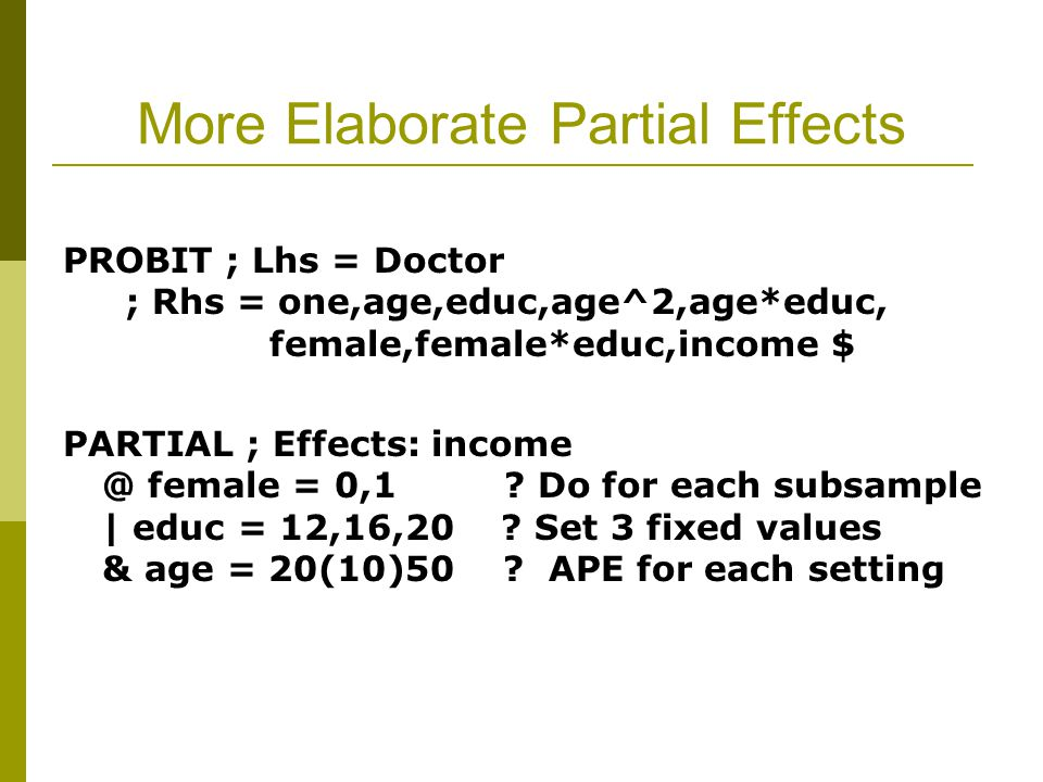More Elaborate Partial Effects PROBIT ; Lhs = Doctor ; Rhs = one,age,educ,age^2,age*educ, female,female*educ,income $ PARTIAL ; Effects: income @ female = 0,1 .