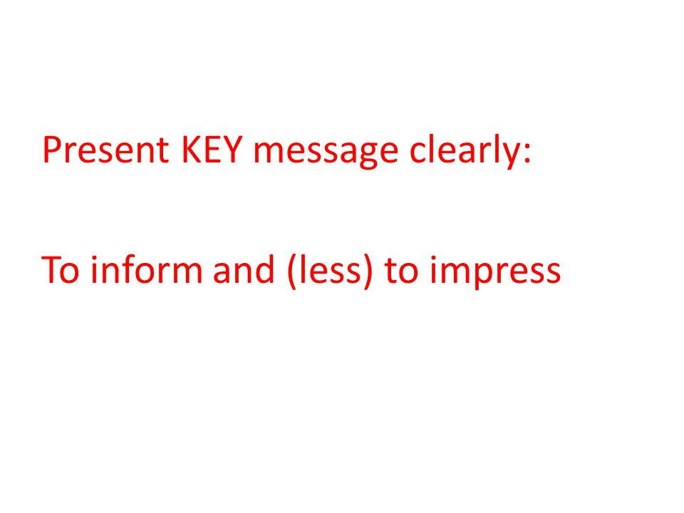 Present KEY message clearly: To inform and (less) to impress