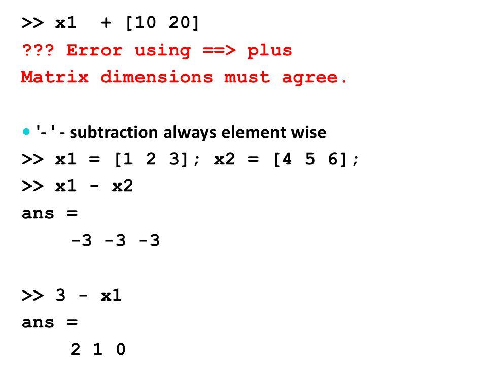 .* - element-wise multiplication >> x1 = [1 2 3]; x2 = [4 5 6]; >> x1.* x2 ans = 4 10 18 >> x1 * 10 ans = 11 12 13 >> x1*x2 ??.