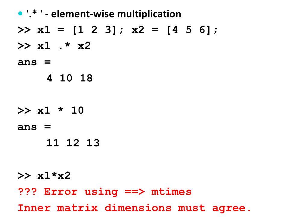 ./ - element-wise multiplication >> x1 = [1 2 3]; x2 = [4 5 6]; >> x1./ x2 ans = 0.25 0.4 0.5 >> 1./x1 ans = 1.0 0.5 0.33 >> 1/x1 ??.
