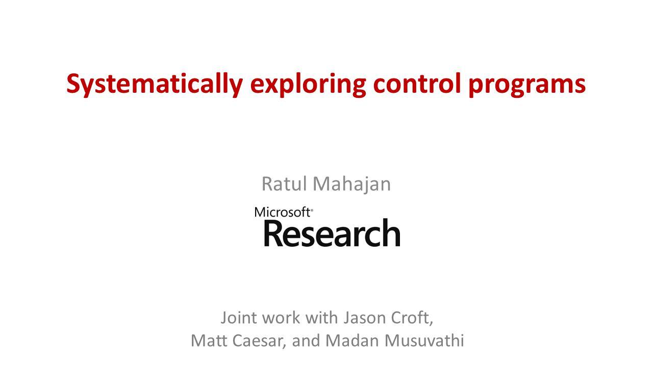 Systematically exploring control programs Ratul Mahajan Joint work with Jason Croft, Matt Caesar, and Madan Musuvathi