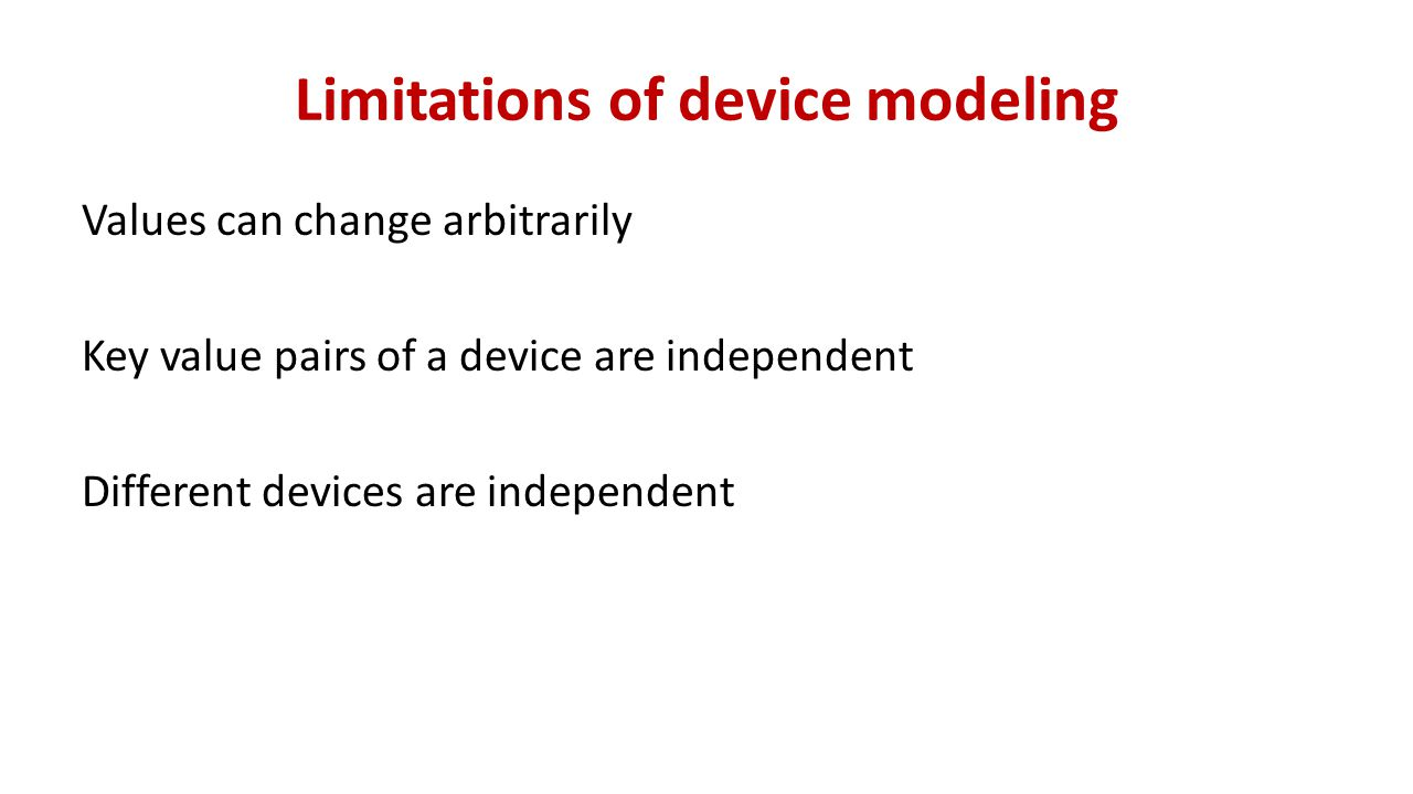 Limitations of device modeling Values can change arbitrarily Key value pairs of a device are independent Different devices are independent