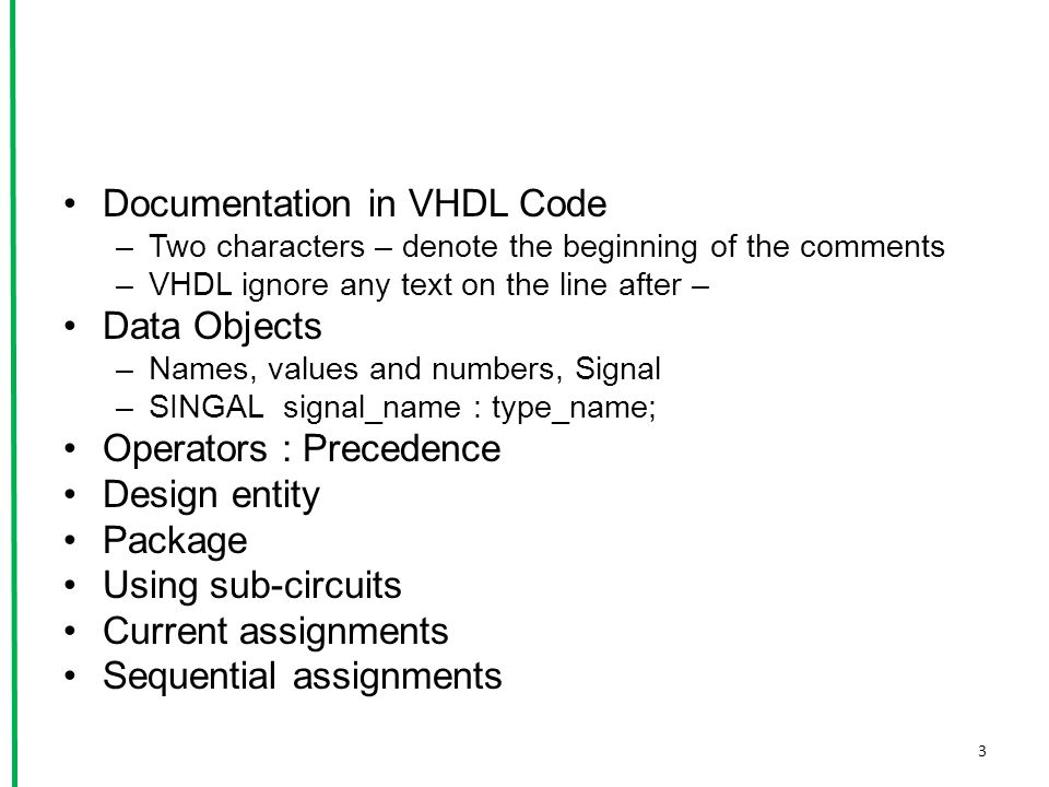 Documentation in VHDL Code –Two characters – denote the beginning of the comments –VHDL ignore any text on the line after – Data Objects –Names, values and numbers, Signal –SINGAL signal_name : type_name; Operators : Precedence Design entity Package Using sub-circuits Current assignments Sequential assignments 3