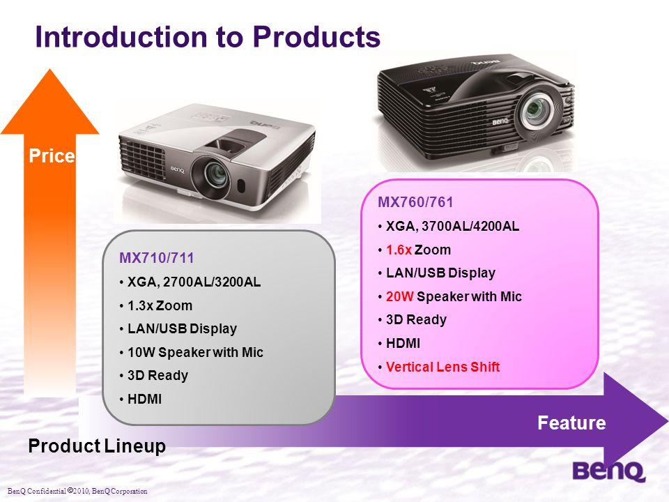 BenQ Confidential  2010, BenQ Corporation Introduction to Products MX760/761 XGA, 3700AL/4200AL 1.6x Zoom LAN/USB Display 20W Speaker with Mic 3D Ready HDMI Vertical Lens Shift MX710/711 XGA, 2700AL/3200AL 1.3x Zoom LAN/USB Display 10W Speaker with Mic 3D Ready HDMI Price Feature Product Lineup