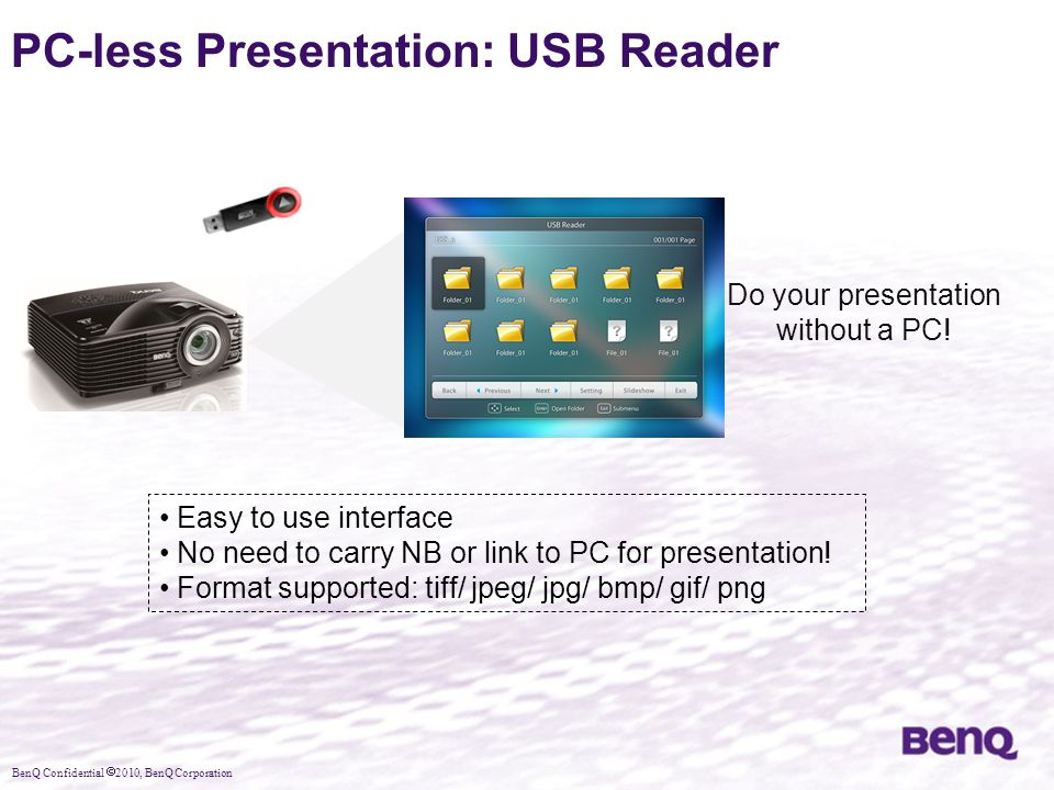 BenQ Confidential  2010, BenQ Corporation PC-less Presentation: USB Reader Do your presentation without a PC! Easy to use interface No need to carry