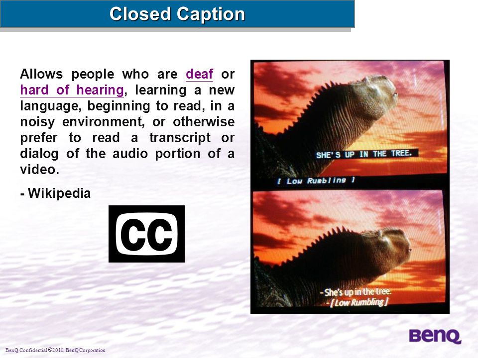BenQ Confidential  2010, BenQ Corporation Closed Caption Allows people who are deaf or hard of hearing, learning a new language, beginning to read, i