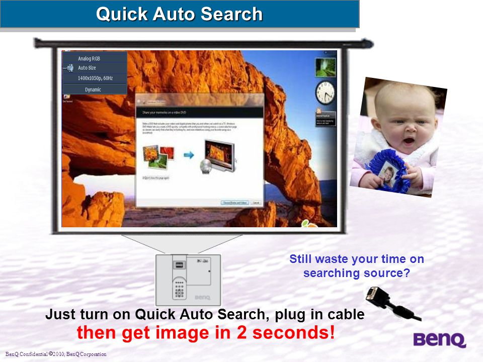 BenQ Confidential  2010, BenQ Corporation Still waste your time on searching source? Just turn on Quick Auto Search, plug in cable then get image in