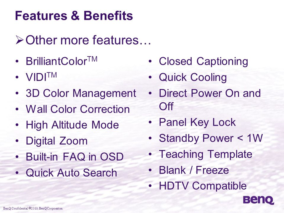 BenQ Confidential  2010, BenQ Corporation Features & Benefits  Other more features… BrilliantColor TM VIDI TM 3D Color Management Wall Color Correction High Altitude Mode Digital Zoom Built-in FAQ in OSD Quick Auto Search Closed Captioning Quick Cooling Direct Power On and Off Panel Key Lock Standby Power < 1W Teaching Template Blank / Freeze HDTV Compatible