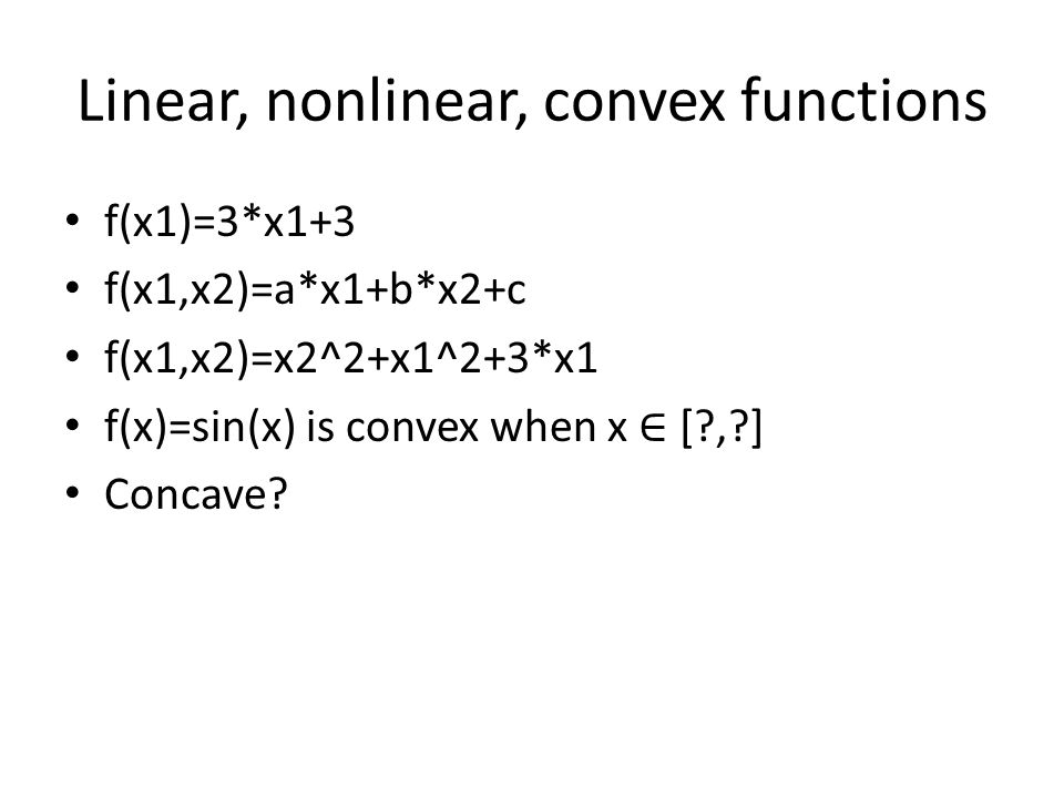 Linear, nonlinear, convex functions f(x1)=3*x1+3 f(x1,x2)=a*x1+b*x2+c f(x1,x2)=x2^2+x1^2+3*x1 f(x)=sin(x) is convex when x ∈ [ , ] Concave