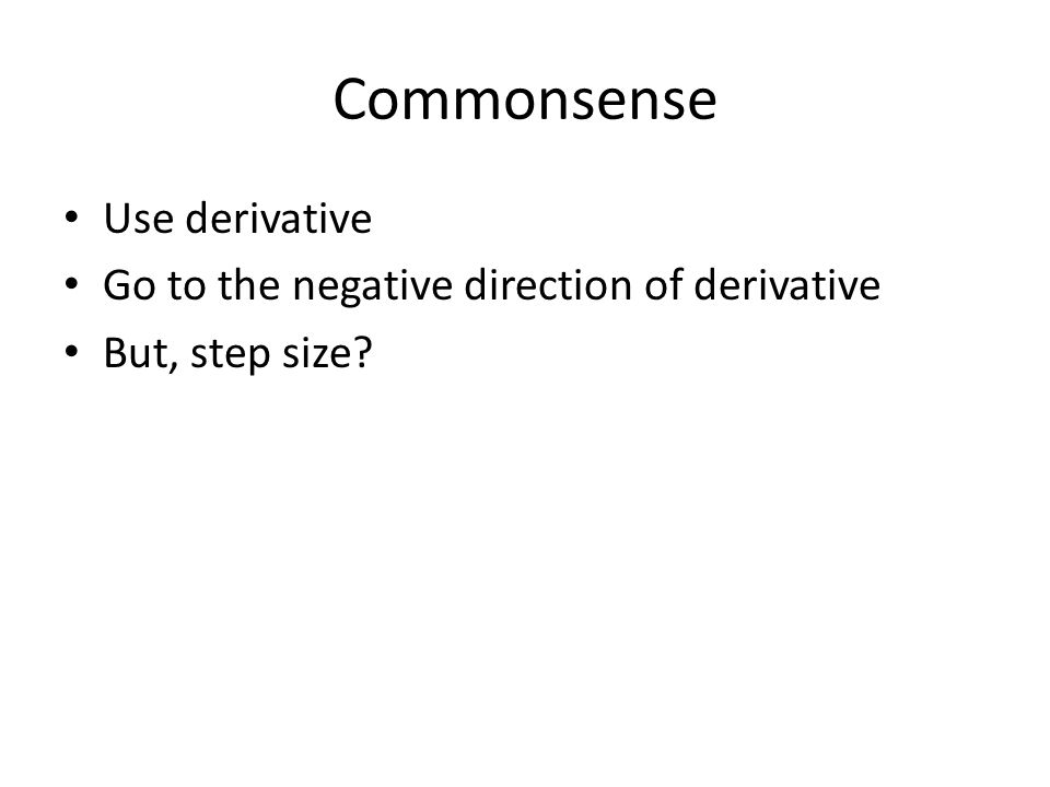 Commonsense Use derivative Go to the negative direction of derivative But, step size
