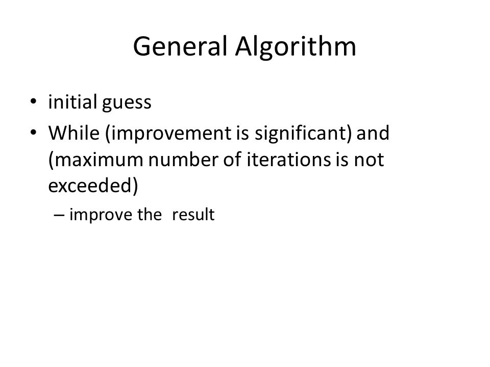 General Algorithm initial guess While (improvement is significant) and (maximum number of iterations is not exceeded) – improve the result