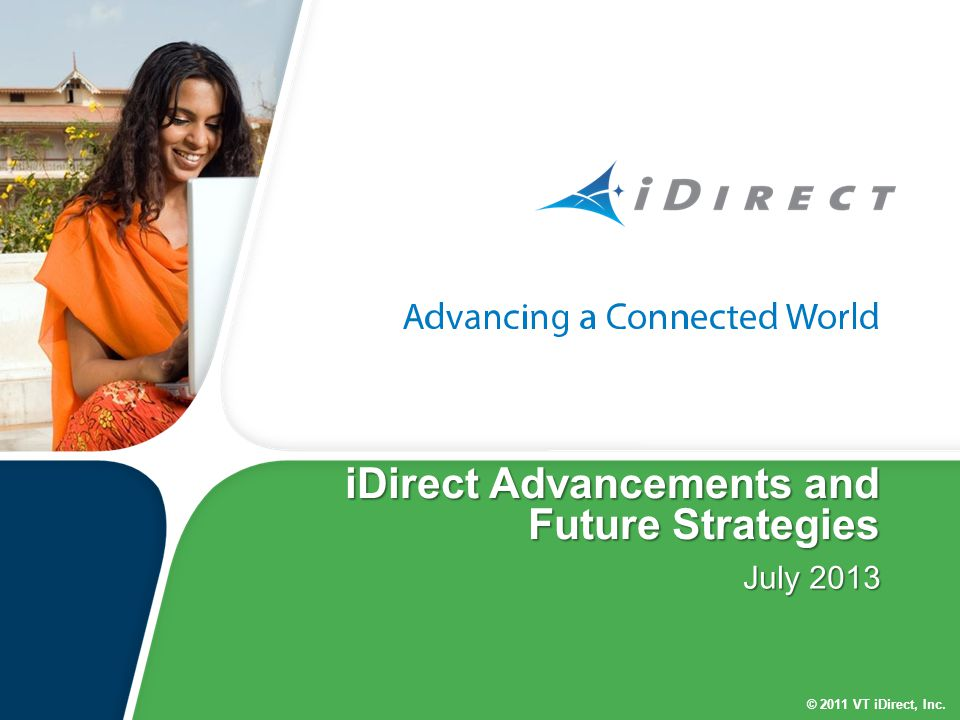 © 2011 VT iDirect, Inc. iDirect Advancements and Future Strategies July 2013