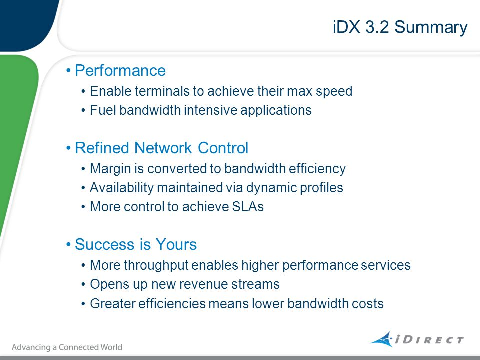 iDX 3.2 Summary Performance Enable terminals to achieve their max speed Fuel bandwidth intensive applications Refined Network Control Margin is conver