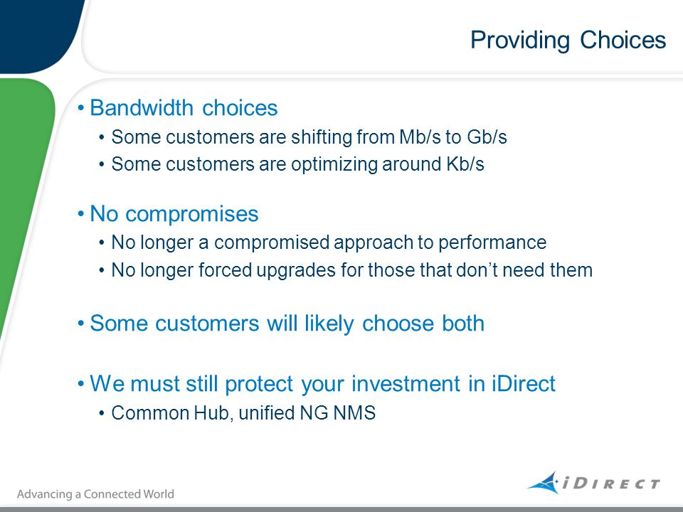 Providing Choices Bandwidth choices Some customers are shifting from Mb/s to Gb/s Some customers are optimizing around Kb/s No compromises No longer a