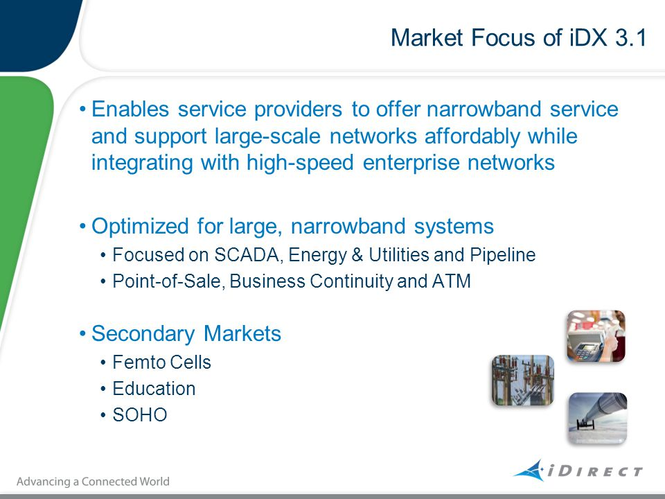 Market Focus of iDX 3.1 Enables service providers to offer narrowband service and support large-scale networks affordably while integrating with high-