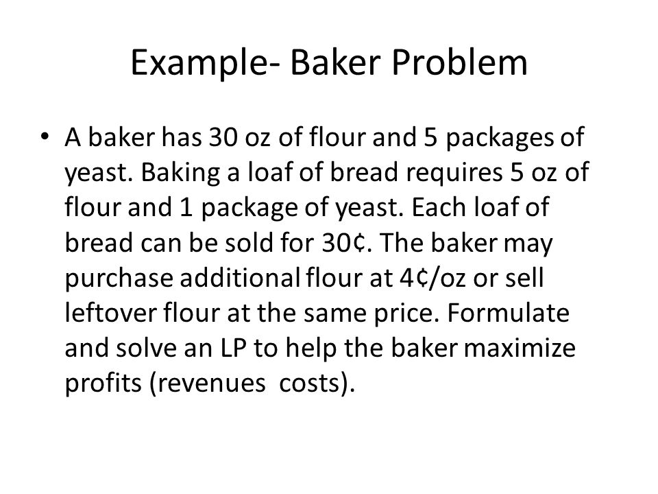 Baker Problem Define x1 = number of loaves of bread baked x2 = number of ounces by which flour supply is increased by cash transactions Therefore, x2 > 0 means that x2 oz of flour were purchased, and x2 <0 means that x2 ounces of flour were sold (x2 = 0 means no flour was bought or sold).