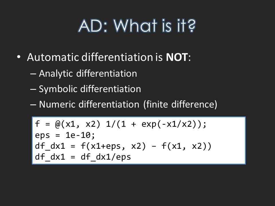 Automatic differentiation is NOT: – Analytic differentiation – Symbolic differentiation – Numeric differentiation (finite difference) f = @(x1, x2) 1/(1 + exp(-x1/x2)); eps = 1e-10; df_dx1 = f(x1+eps, x2) – f(x1, x2)) df_dx1 = df_dx1/eps