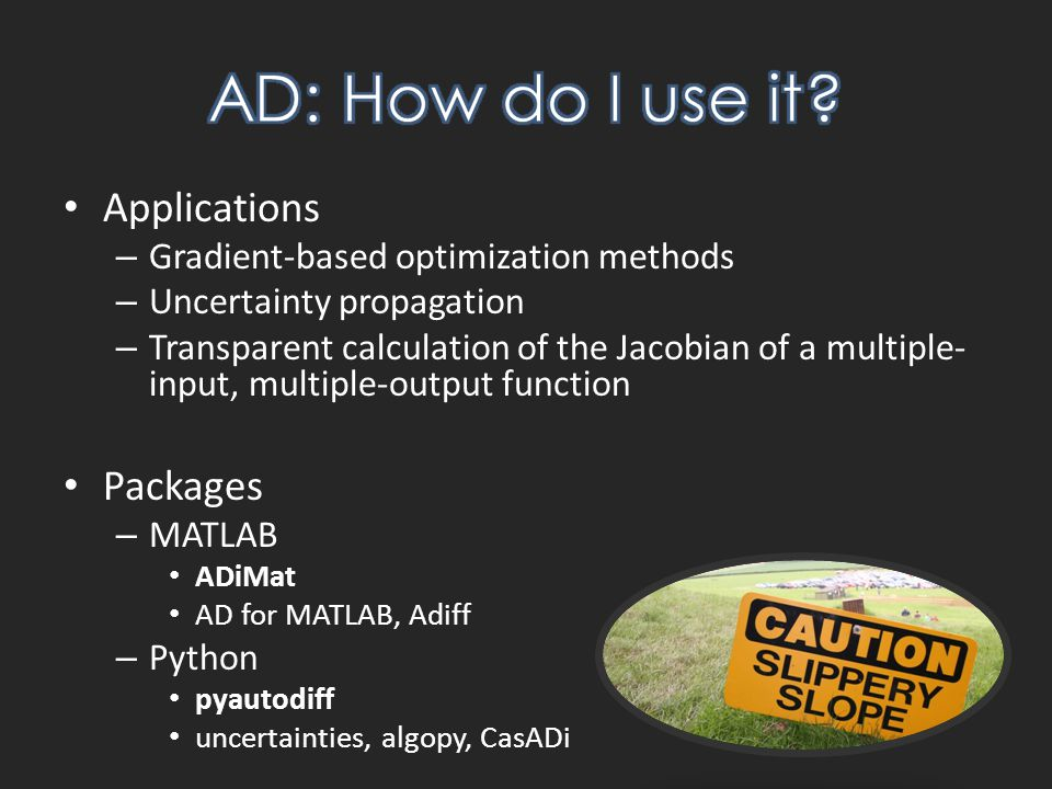 Applications – Gradient-based optimization methods – Uncertainty propagation – Transparent calculation of the Jacobian of a multiple- input, multiple-output function Packages – MATLAB ADiMat AD for MATLAB, Adiff – Python pyautodiff uncertainties, algopy, CasADi