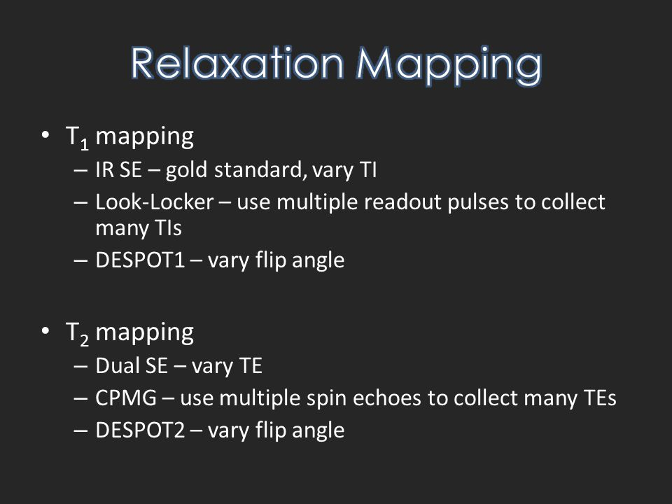T 1 mapping – IR SE – gold standard, vary TI – Look-Locker – use multiple readout pulses to collect many TIs – DESPOT1 – vary flip angle T 2 mapping – Dual SE – vary TE – CPMG – use multiple spin echoes to collect many TEs – DESPOT2 – vary flip angle
