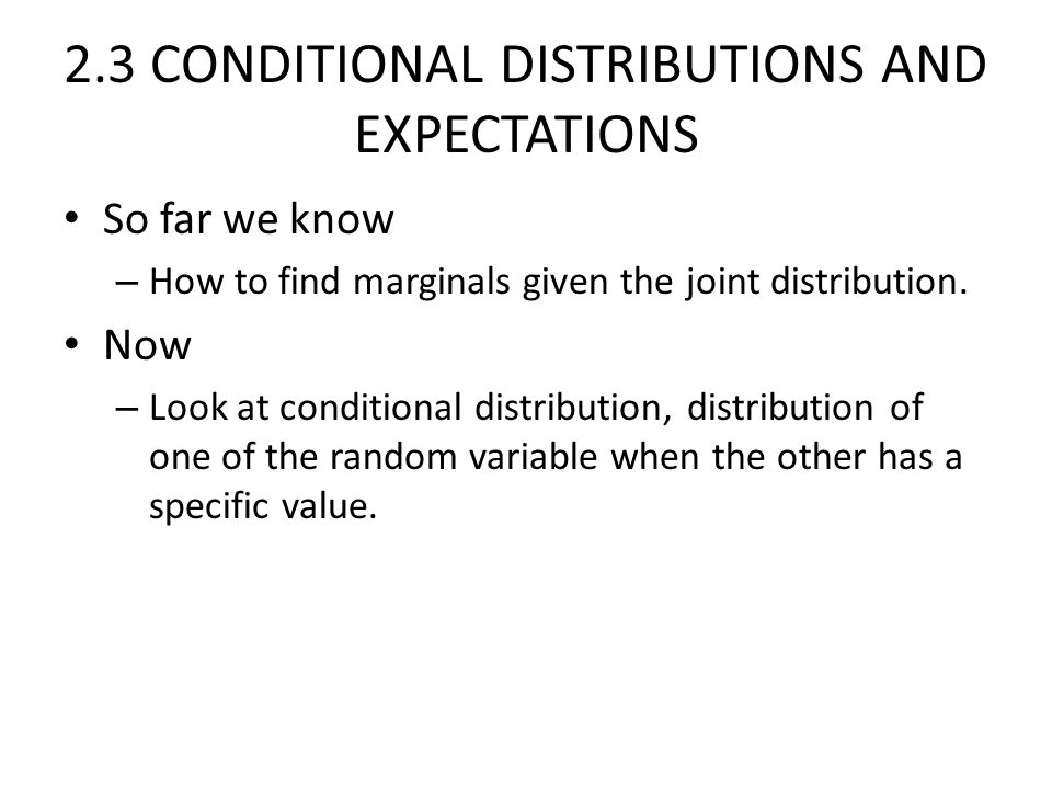 2.3 CONDITIONAL DISTRIBUTIONS AND EXPECTATIONS So far we know – How to find marginals given the joint distribution.