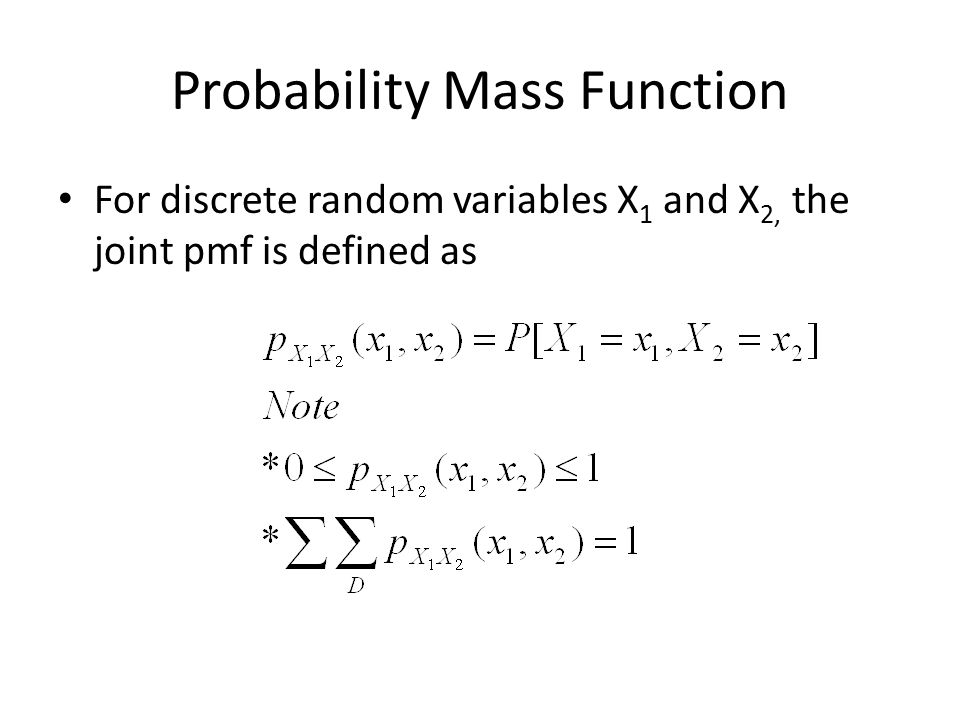 Probability Mass Function For discrete random variables X 1 and X 2, the joint pmf is defined as