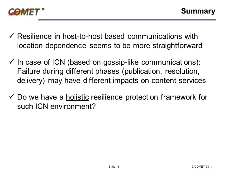 Summary Resilience in host-to-host based communications with location dependence seems to be more straightforward In case of ICN (based on gossip-like communications): Failure during different phases (publication, resolution, delivery) may have different impacts on content services Do we have a holistic resilience protection framework for such ICN environment.