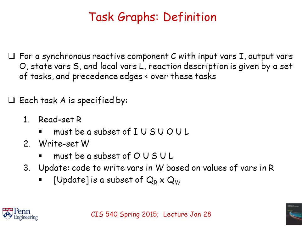 Task Graphs: Definition  For a synchronous reactive component C with input vars I, output vars O, state vars S, and local vars L, reaction description is given by a set of tasks, and precedence edges < over these tasks  Each task A is specified by: 1.Read-set R  must be a subset of I U S U O U L 2.Write-set W  must be a subset of O U S U L 3.Update: code to write vars in W based on values of vars in R  [Update] is a subset of Q R x Q W CIS 540 Spring 2015; Lecture Jan 28