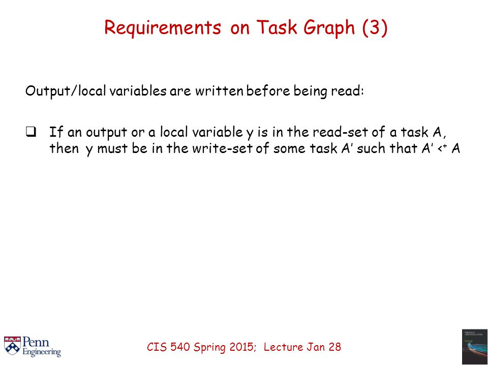 Requirements on Task Graph (3) Output/local variables are written before being read:  If an output or a local variable y is in the read-set of a task A, then y must be in the write-set of some task A' such that A' < + A CIS 540 Spring 2015; Lecture Jan 28