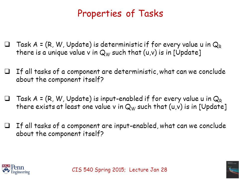 Properties of Tasks  Task A = (R, W, Update) is deterministic if for every value u in Q R there is a unique value v in Q W such that (u,v) is in [Update]  If all tasks of a component are deterministic, what can we conclude about the component itself.