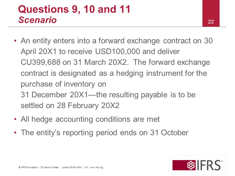 Questions 9, 10 and 11 Scenario An entity enters into a forward exchange contract on 30 April 20X1 to receive USD100,000 and deliver CU399,688 on 31 March 20X2.