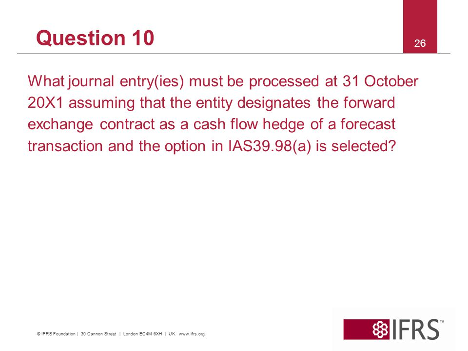 Question 10 What journal entry(ies) must be processed at 31 October 20X1 assuming that the entity designates the forward exchange contract as a cash flow hedge of a forecast transaction and the option in IAS39.98(a) is selected.