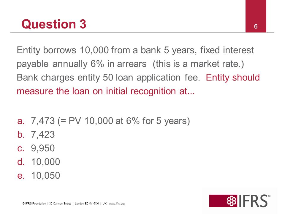 6 Question 3 Entity borrows 10,000 from a bank 5 years, fixed interest payable annually 6% in arrears (this is a market rate.) Bank charges entity 50 loan application fee.