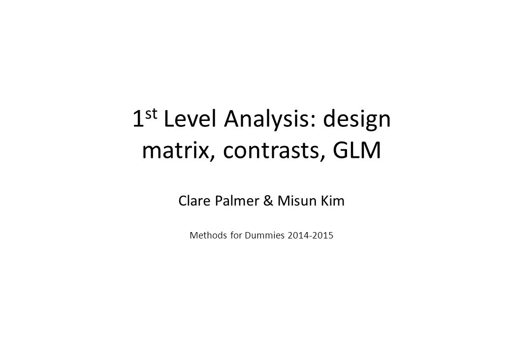 1 st Level Analysis: design matrix, contrasts, GLM Clare Palmer & Misun Kim Methods for Dummies 2014-2015
