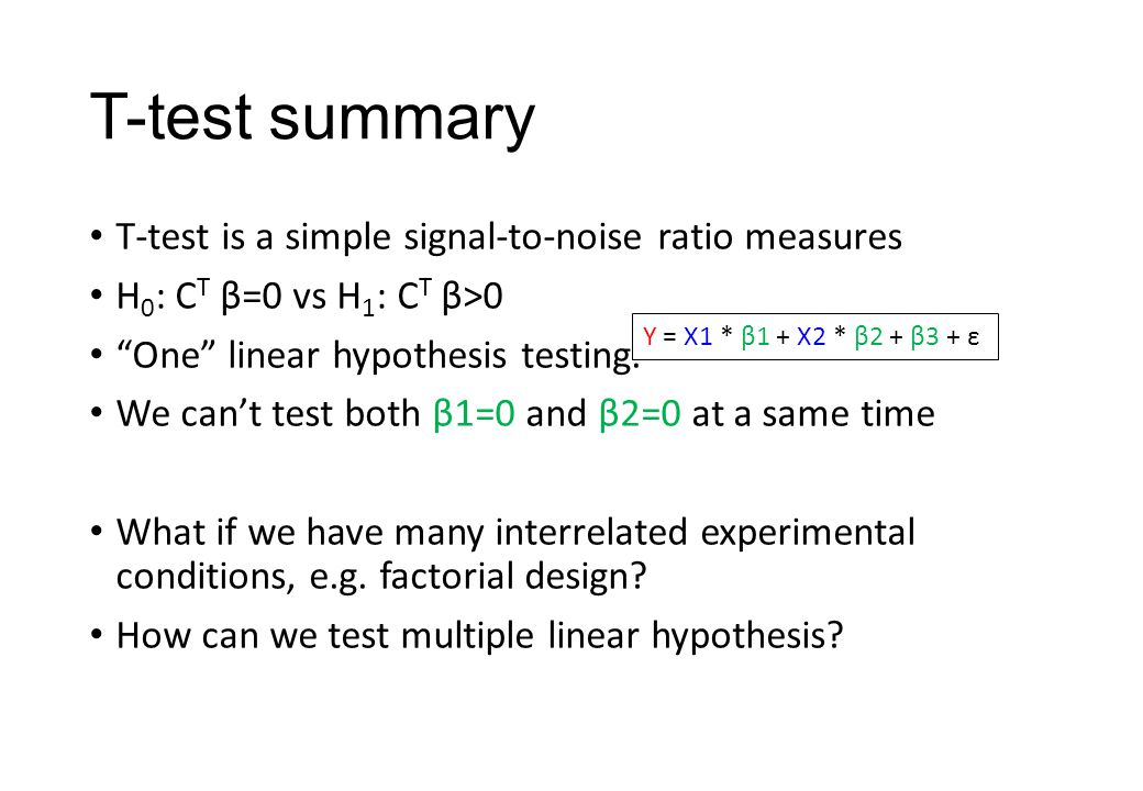 T-test summary T-test is a simple signal-to-noise ratio measures H 0 : C T β=0 vs H 1 : C T β>0 One linear hypothesis testing.